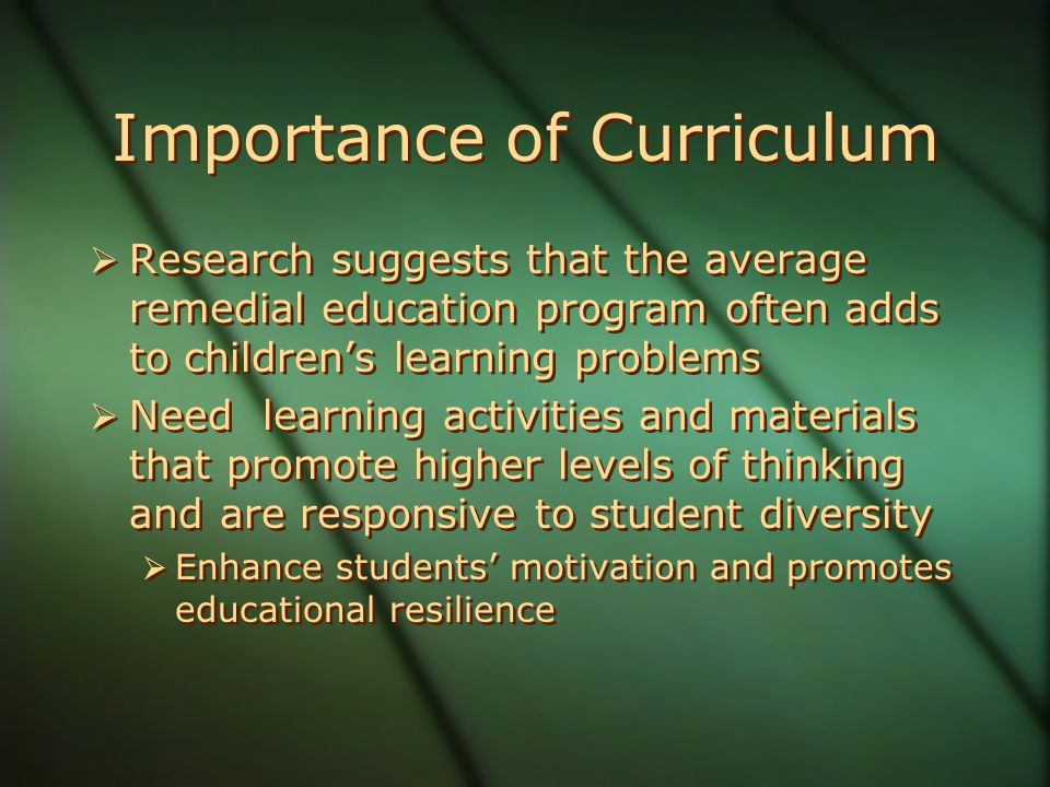 Importance of Curriculum  Research suggests that the average remedial education program often adds to children's learning problems  Need learning activities and materials that promote higher levels of thinking and are responsive to student diversity  Enhance students' motivation and promotes educational resilience  Research suggests that the average remedial education program often adds to children's learning problems  Need learning activities and materials that promote higher levels of thinking and are responsive to student diversity  Enhance students' motivation and promotes educational resilience