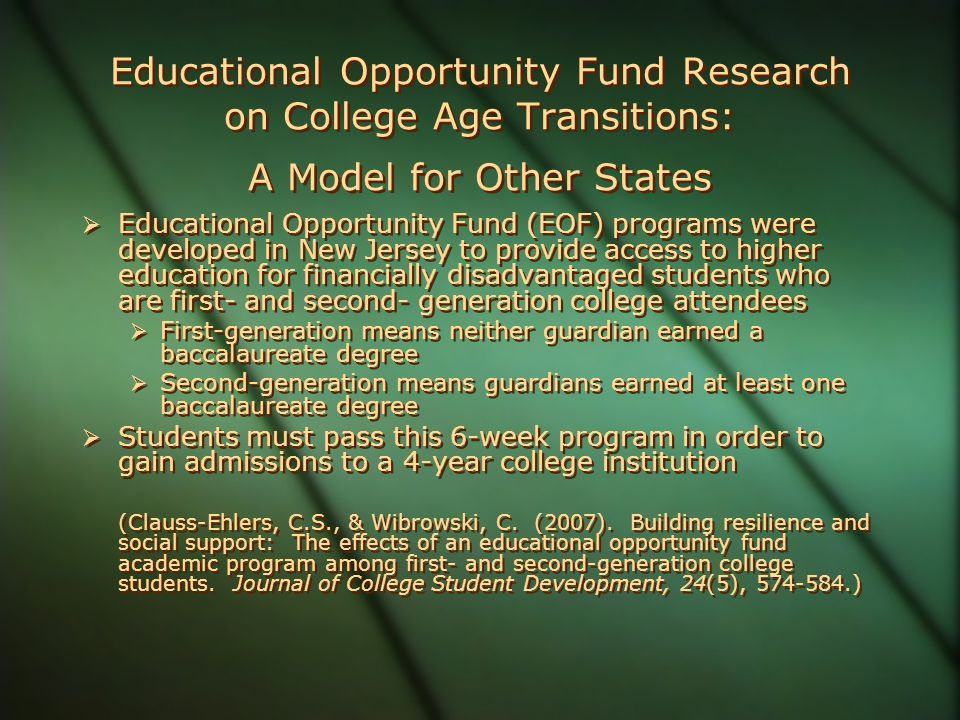 Educational Opportunity Fund Research on College Age Transitions: A Model for Other States  Educational Opportunity Fund (EOF) programs were developed in New Jersey to provide access to higher education for financially disadvantaged students who are first- and second- generation college attendees  First-generation means neither guardian earned a baccalaureate degree  Second-generation means guardians earned at least one baccalaureate degree  Students must pass this 6-week program in order to gain admissions to a 4-year college institution (Clauss-Ehlers, C.S., & Wibrowski, C.