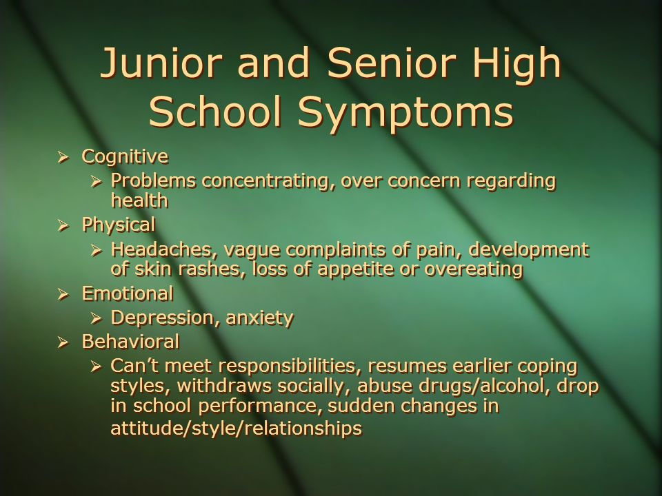Junior and Senior High School Symptoms  Cognitive  Problems concentrating, over concern regarding health  Physical  Headaches, vague complaints of pain, development of skin rashes, loss of appetite or overeating  Emotional  Depression, anxiety  Behavioral  Can't meet responsibilities, resumes earlier coping styles, withdraws socially, abuse drugs/alcohol, drop in school performance, sudden changes in attitude/style/relationships  Cognitive  Problems concentrating, over concern regarding health  Physical  Headaches, vague complaints of pain, development of skin rashes, loss of appetite or overeating  Emotional  Depression, anxiety  Behavioral  Can't meet responsibilities, resumes earlier coping styles, withdraws socially, abuse drugs/alcohol, drop in school performance, sudden changes in attitude/style/relationships