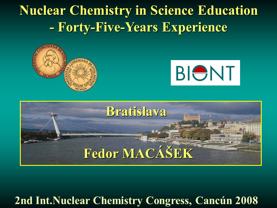 Nuclear Chemistry in Science Education - Forty-Five-Years Experience 2nd Int.Nuclear Chemistry Congress, Cancún 2008 Fedor MACÁŠEK Bratislava