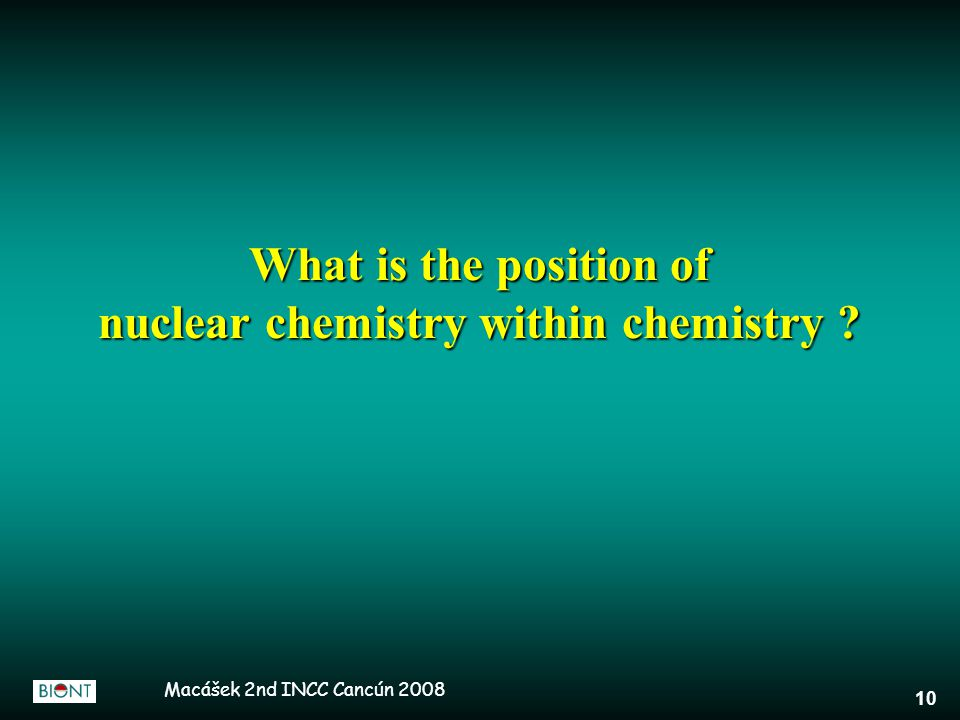 Macášek 2nd INCC Cancún 2008 10 What is the position of nuclear chemistry within chemistry
