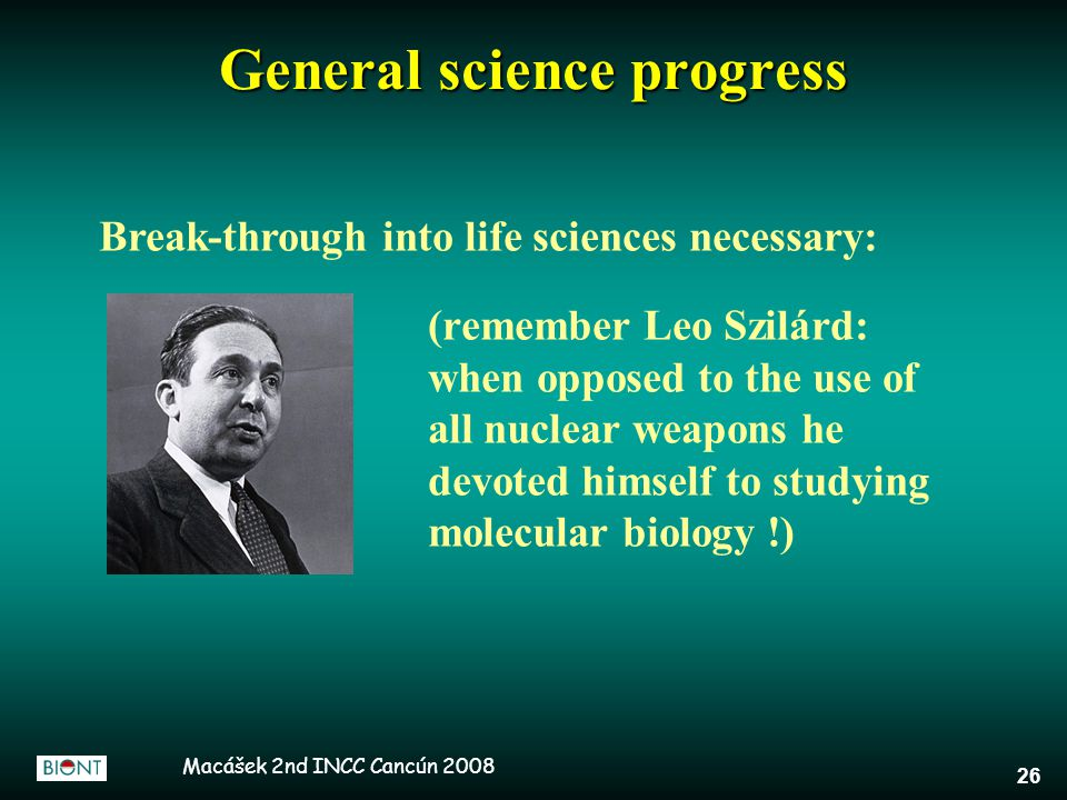 Macášek 2nd INCC Cancún 2008 26 Break-through into life sciences necessary: (remember Leo Szilárd: when opposed to the use of all nuclear weapons he devoted himself to studying molecular biology !) General science progress