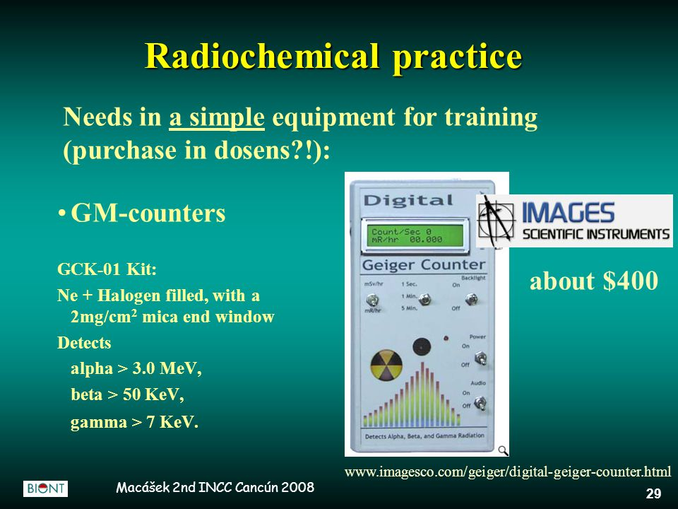 Macášek 2nd INCC Cancún 2008 29 Radiochemical practice GM-counters GCK-01 Kit: Ne + Halogen filled, with a 2mg/cm 2 mica end window Detects alpha > 3.0 MeV, beta > 50 KeV, gamma > 7 KeV.
