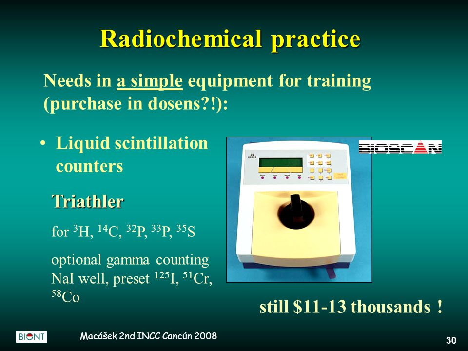 Macášek 2nd INCC Cancún 2008 30 Radiochemical practice Liquid scintillation counters Needs in a simple equipment for training (purchase in dosens !): Triathler for 3 H, 14 C, 32 P, 33 P, 35 S optional gamma counting NaI well, preset 125 I, 51 Cr, 58 Co still $11-13 thousands !