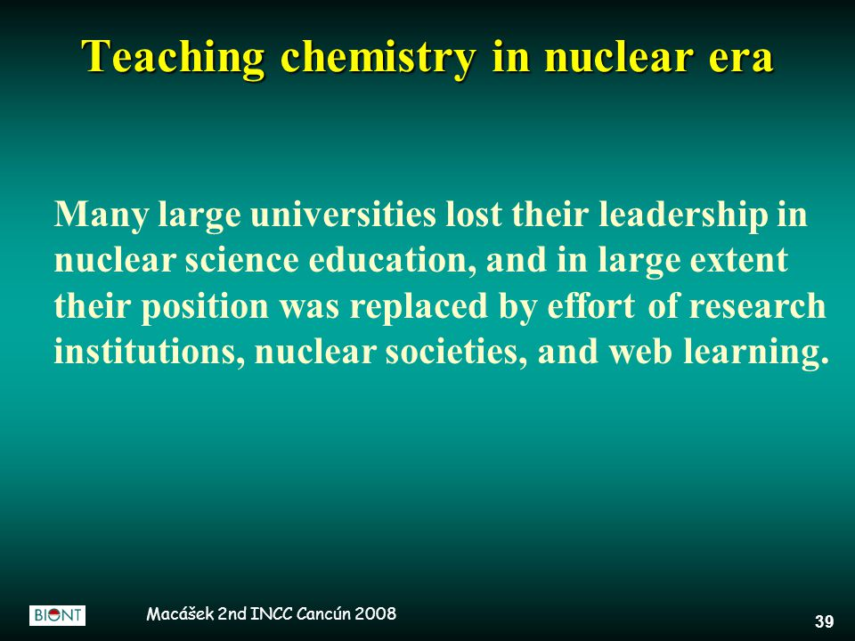 Macášek 2nd INCC Cancún 2008 39 Many large universities lost their leadership in nuclear science education, and in large extent their position was replaced by effort of research institutions, nuclear societies, and web learning.