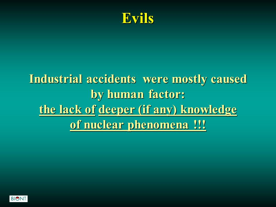 Industrial accidents were mostly caused by human factor: the lack of deeper (if any) knowledge of nuclear phenomena !!! Evils