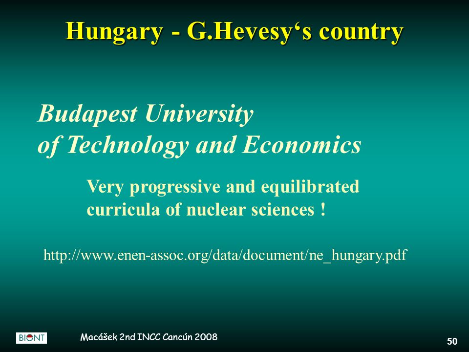 Macášek 2nd INCC Cancún 2008 50 Hungary - G.Hevesy's country Budapest University of Technology and Economics Very progressive and equilibrated curricula of nuclear sciences .