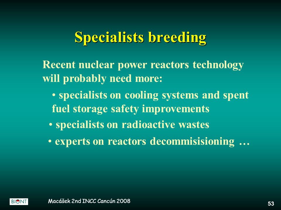 Macášek 2nd INCC Cancún 2008 53 Specialists breeding Recent nuclear power reactors technology will probably need more: specialists on cooling systems and spent fuel storage safety improvements specialists on radioactive wastes experts on reactors decommisisioning …