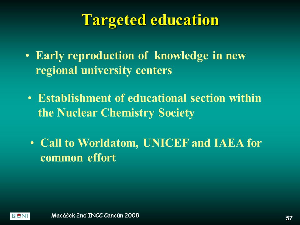 Macášek 2nd INCC Cancún 2008 57 Targeted education Early reproduction of knowledge in new regional university centers Call to Worldatom, UNICEF and IA