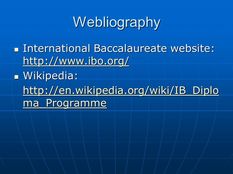 Webliography International Baccalaureate website: http://www.ibo.org/ International Baccalaureate website: http://www.ibo.org/ http://www.ibo.org/ Wikipedia: Wikipedia: http://en.wikipedia.org/wiki/IB_Diplo ma_Programme http://en.wikipedia.org/wiki/IB_Diplo ma_Programme
