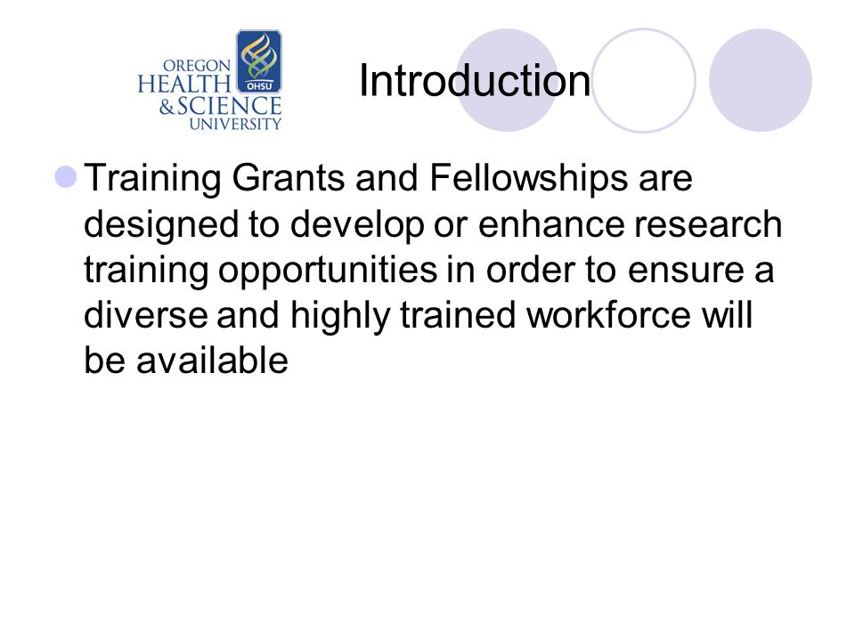 Introduction Training Grants and Fellowships are designed to develop or enhance research training opportunities in order to ensure a diverse and highly trained workforce will be available