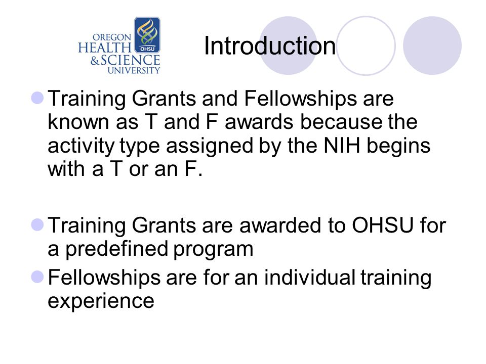 Introduction Training Grants and Fellowships are known as T and F awards because the activity type assigned by the NIH begins with a T or an F.