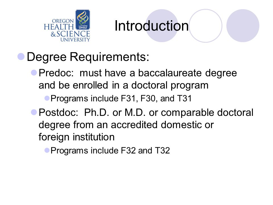 Introduction Degree Requirements: Predoc: must have a baccalaureate degree and be enrolled in a doctoral program Programs include F31, F30, and T31 Postdoc: Ph.D.