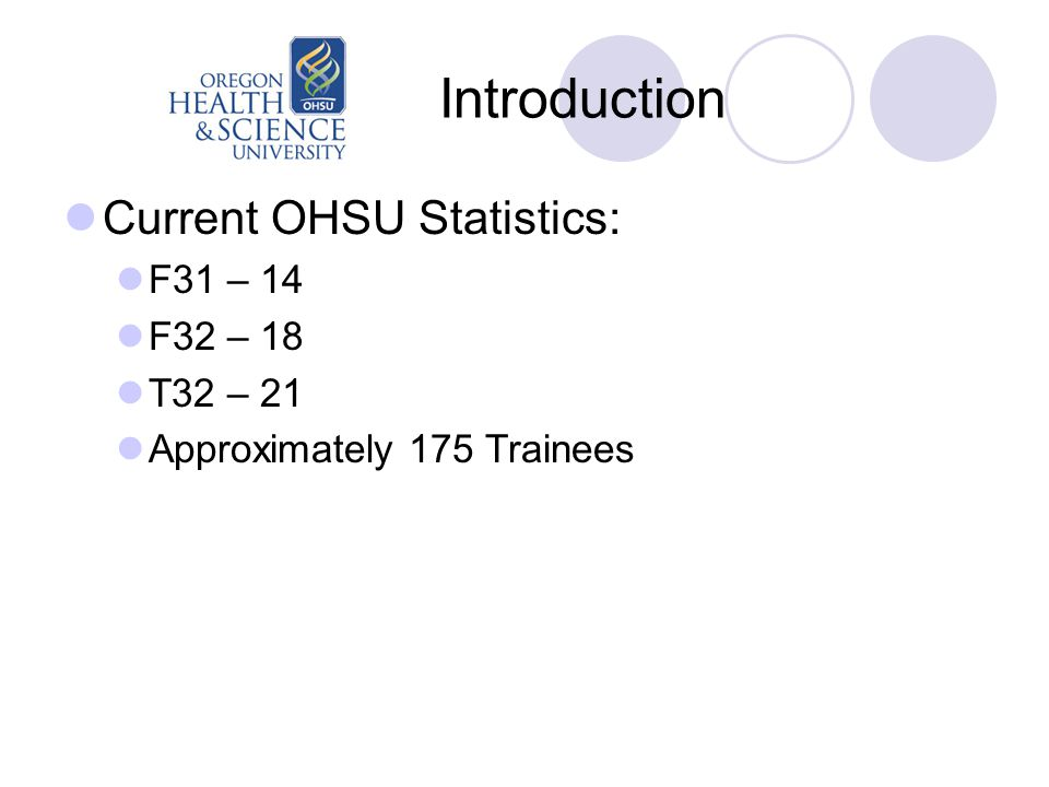Introduction Current OHSU Statistics: F31 – 14 F32 – 18 T32 – 21 Approximately 175 Trainees