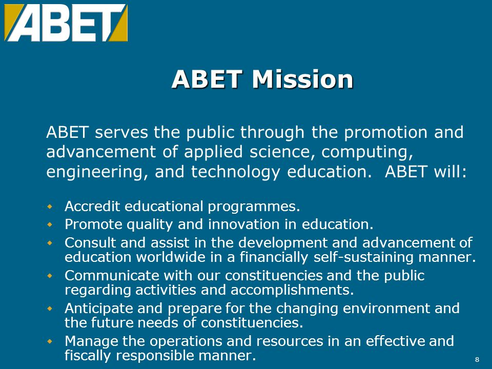 9 ABET Structure ABET is a federation of professional and technical societies representing the ABET disciplines with no individual membershipABET is a federation of professional and technical societies representing the ABET disciplines with no individual membership 28 Member societies and 2 Associate Member societies28 Member societies and 2 Associate Member societies Member societies provide approximately 1,500 volunteers who serve on ABET s Board of Directors, on the Accreditation Commissions, and as Programme EvaluatorsMember societies provide approximately 1,500 volunteers who serve on ABET s Board of Directors, on the Accreditation Commissions, and as Programme Evaluators