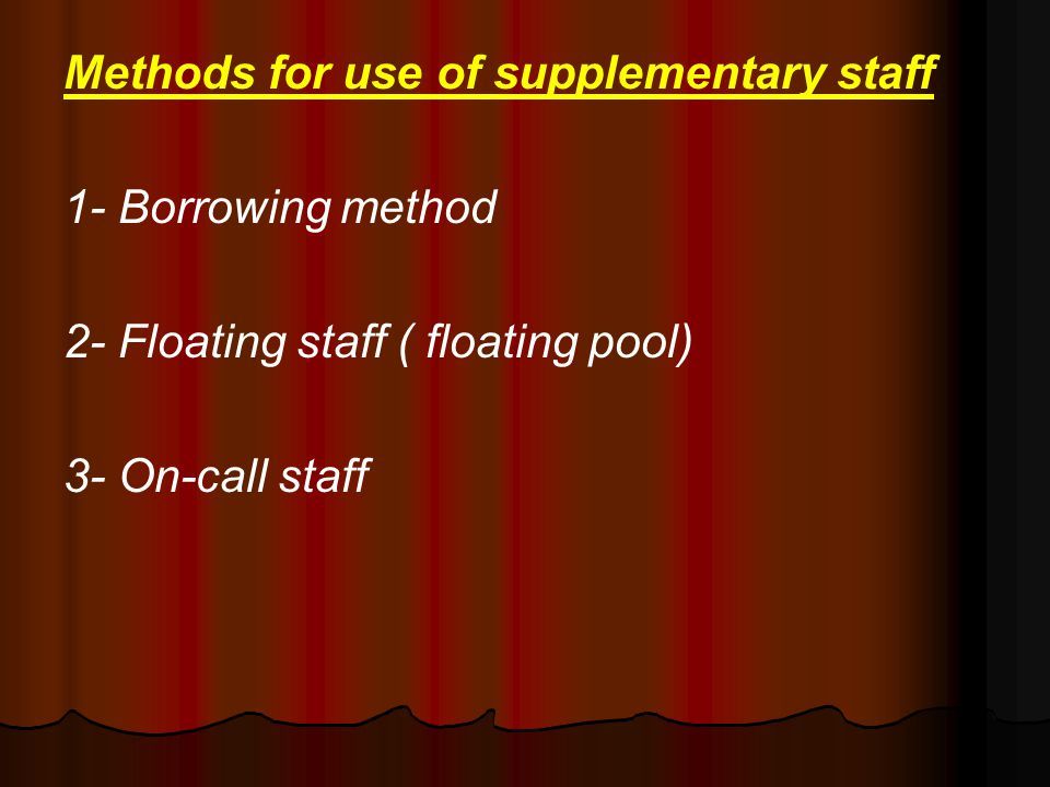 Methods for use of supplementary staff 1- Borrowing method 2- Floating staff ( floating pool) 3- On-call staff