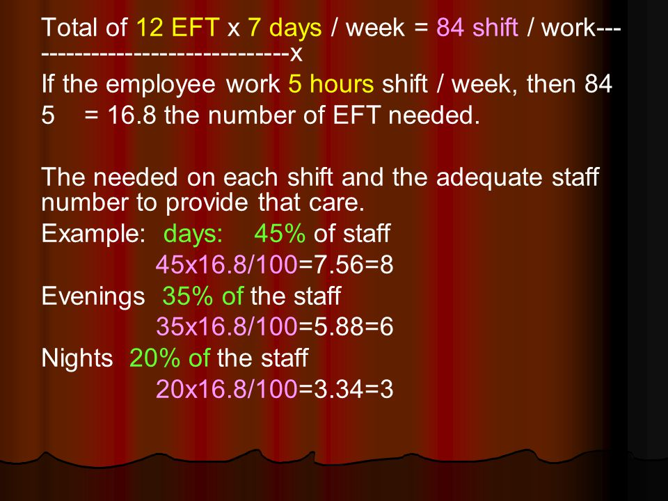 Total of 12 EFT x 7 days / week = 84 shift / work--- -----------------------------x If the employee work 5 hours shift / week, then 84 5 = 16.8 the number of EFT needed.