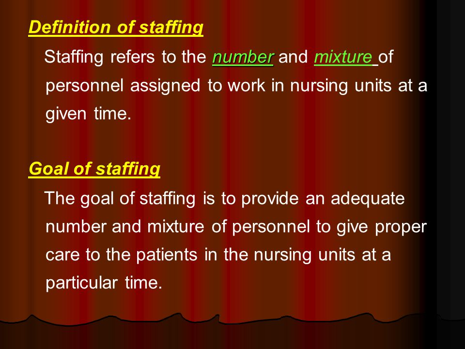 Definition of staffing number Staffing refers to the number and mixture of personnel assigned to work in nursing units at a given time.