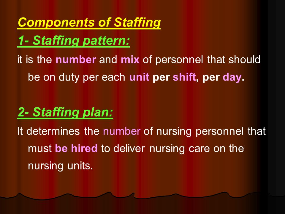 Components of Staffing 1- Staffing pattern: it is the number and mix of personnel that should be on duty per each unit per shift, per day.