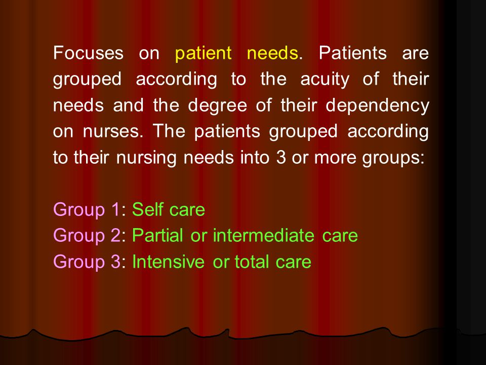 Focuses on patient needs. Patients are grouped according to the acuity of their needs and the degree of their dependency on nurses. The patients group