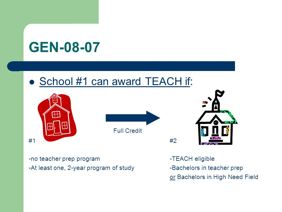 GEN-08-07 School #1 can award TEACH if: Full Credit #1#2 -no teacher prep program-TEACH eligible -At least one, 2-year program of study-Bachelors in t