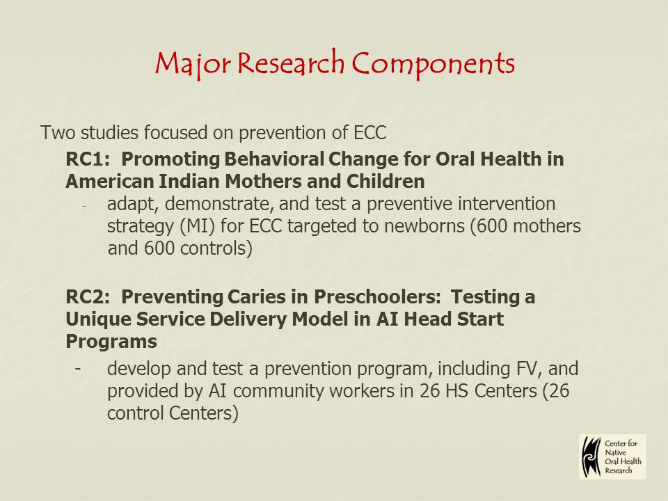 Major Research Components Two studies focused on prevention of ECC RC1: Promoting Behavioral Change for Oral Health in American Indian Mothers and Children - adapt, demonstrate, and test a preventive intervention strategy (MI) for ECC targeted to newborns (600 mothers and 600 controls) RC2: Preventing Caries in Preschoolers: Testing a Unique Service Delivery Model in AI Head Start Programs - develop and test a prevention program, including FV, and provided by AI community workers in 26 HS Centers (26 control Centers)
