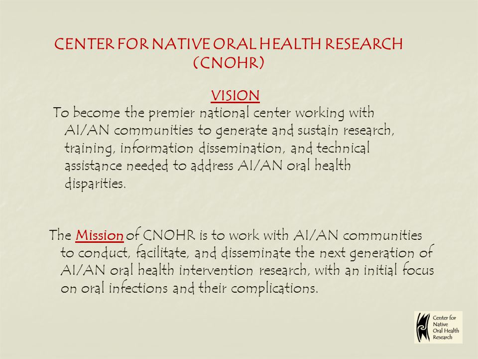 CENTER FOR NATIVE ORAL HEALTH RESEARCH (CNOHR) VISION To become the premier national center working with AI/AN communities to generate and sustain research, training, information dissemination, and technical assistance needed to address AI/AN oral health disparities.