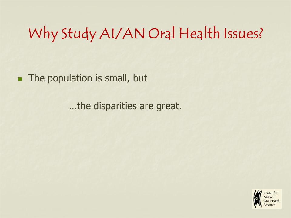 Why Study AI/AN Oral Health Issues The population is small, but …the disparities are great.