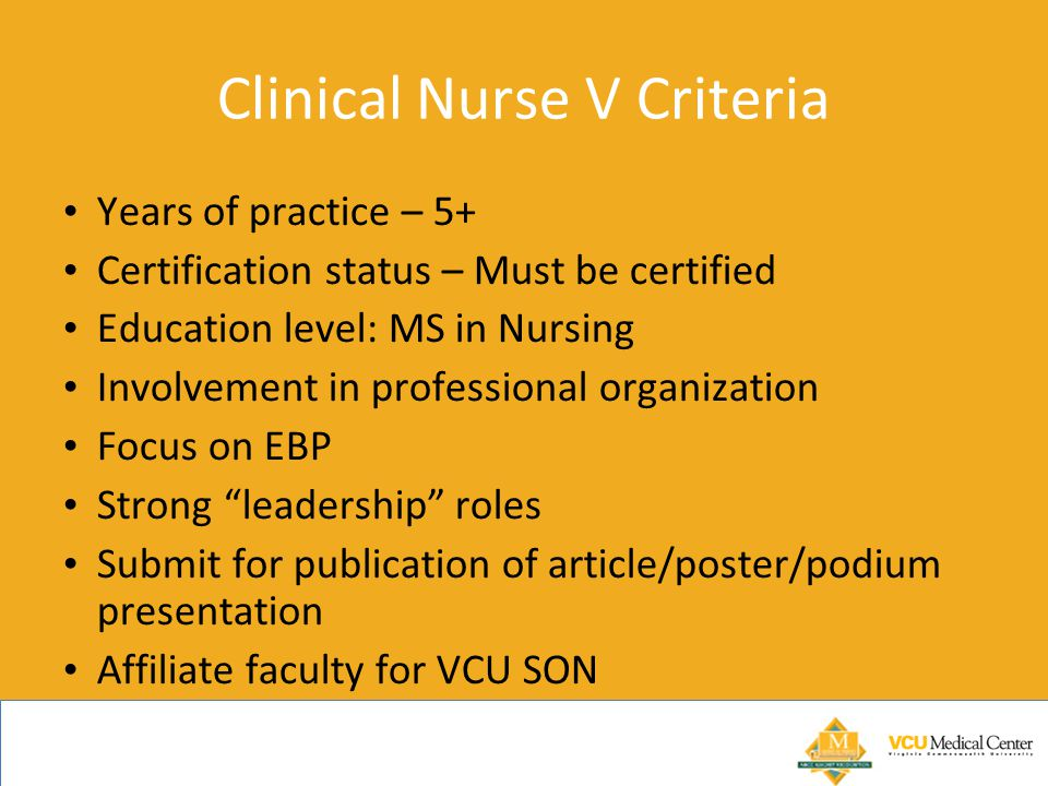 Clinical Nurse V Criteria Years of practice – 5+ Certification status – Must be certified Education level: MS in Nursing Involvement in professional organization Focus on EBP Strong leadership roles Submit for publication of article/poster/podium presentation Affiliate faculty for VCU SON