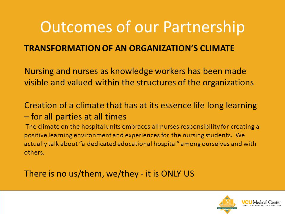 Outcomes of our Partnership TRANSFORMATION OF AN ORGANIZATION'S CLIMATE Nursing and nurses as knowledge workers has been made visible and valued within the structures of the organizations Creation of a climate that has at its essence life long learning – for all parties at all times The climate on the hospital units embraces all nurses responsibility for creating a positive learning environment and experiences for the nursing students.