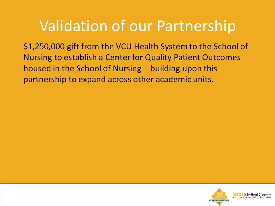 Validation of our Partnership $1,250,000 gift from the VCU Health System to the School of Nursing to establish a Center for Quality Patient Outcomes housed in the School of Nursing - building upon this partnership to expand across other academic units.