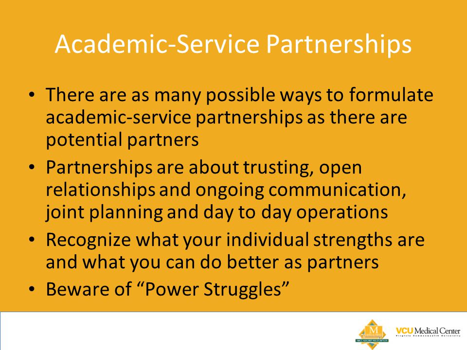 Academic-Service Partnerships There are as many possible ways to formulate academic-service partnerships as there are potential partners Partnerships are about trusting, open relationships and ongoing communication, joint planning and day to day operations Recognize what your individual strengths are and what you can do better as partners Beware of Power Struggles
