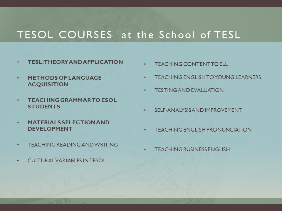 TESOL COURSES at the School of TESL TESL: THEORY AND APPLICATION METHODS OF LANGUAGE ACQUISITION TEACHING GRAMMAR TO ESOL STUDENTS MATERIALS SELECTION AND DEVELOPMENT TEACHING READING AND WRITING CULTURAL VARIABLES IN TESOL TEACHING CONTENT TO ELL TEACHING ENGLISH TO YOUNG LEARNERS TESTING AND EVALUATION SELF-ANALYSIS AND IMPROVEMENT TEACHING ENGLISH PRONUNCIATION TEACHING BUSINESS ENGLISH