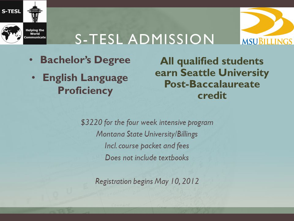 S-TESL ADMISSION Bachelor's Degree English Language Proficiency $3220 for the four week intensive program Montana State University/Billings Incl.