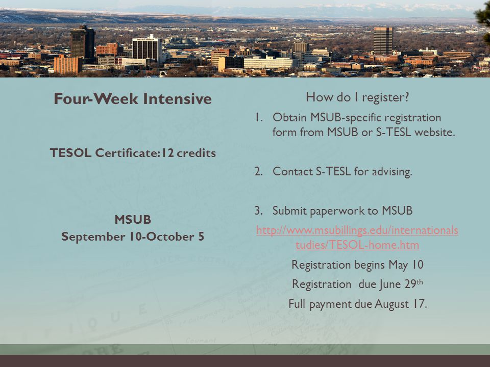 INTENSIVE CLASSES 9AM-3PM, MON-FRI Four-Week Intensive TESOL Certificate:12 credits MSUB September 10-October 5 How do I register.