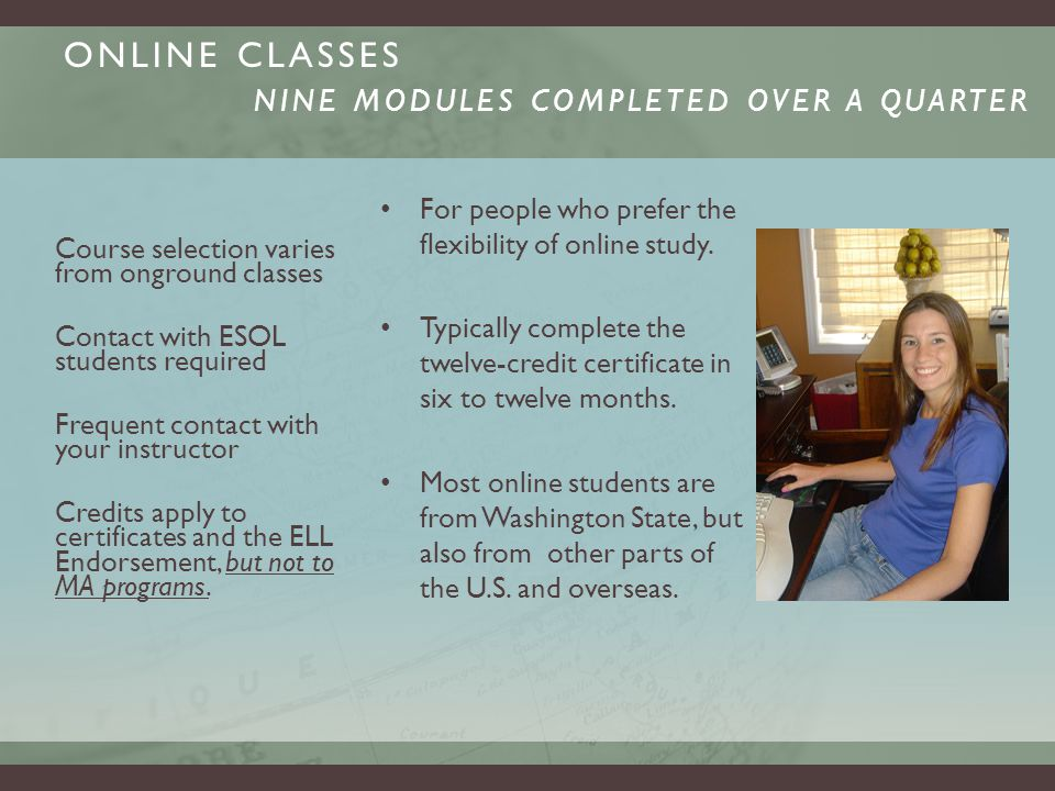 ONLINE CLASSES NINE MODULES COMPLETED OVER A QUARTER For people who prefer the flexibility of online study.