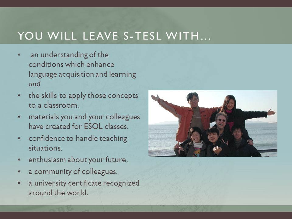 YOU WILL LEAVE S-TESL WITH… an understanding of the conditions which enhance language acquisition and learning and the skills to apply those concepts to a classroom.