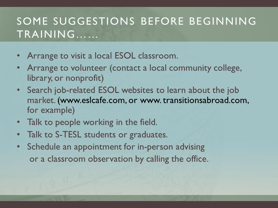 SOME SUGGESTIONS BEFORE BEGINNING TRAINING…… Arrange to visit a local ESOL classroom.