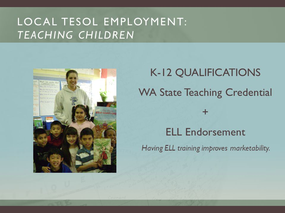 LOCAL TESOL EMPLOYMENT: TEACHING CHILDREN K-12 QUALIFICATIONS WA State Teaching Credential + ELL Endorsement Having ELL training improves marketability.