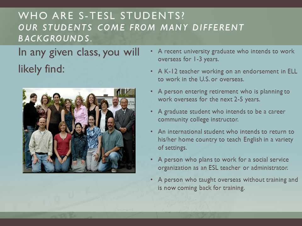 WHO ARE S-TESL STUDENTS. OUR STUDENTS COME FROM MANY DIFFERENT BACKGROUNDS.