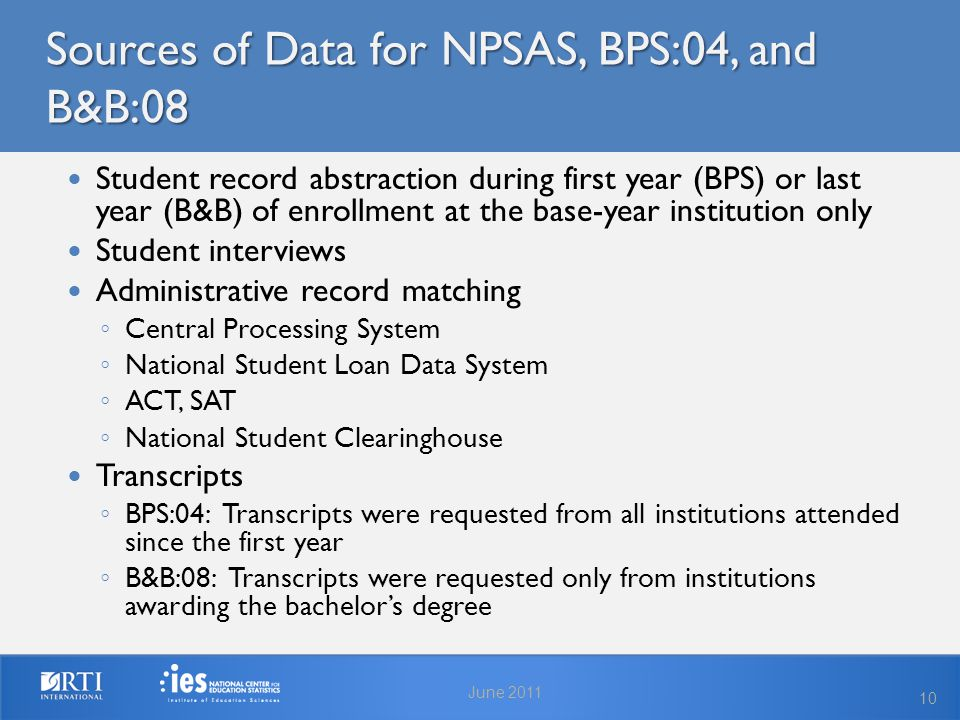Sources of Data for NPSAS, BPS:04, and B&B:08 Student record abstraction during first year (BPS) or last year (B&B) of enrollment at the base-year institution only Student interviews Administrative record matching ◦ Central Processing System ◦ National Student Loan Data System ◦ ACT, SAT ◦ National Student Clearinghouse Transcripts ◦ BPS:04: Transcripts were requested from all institutions attended since the first year ◦ B&B:08: Transcripts were requested only from institutions awarding the bachelor's degree June 2011 10