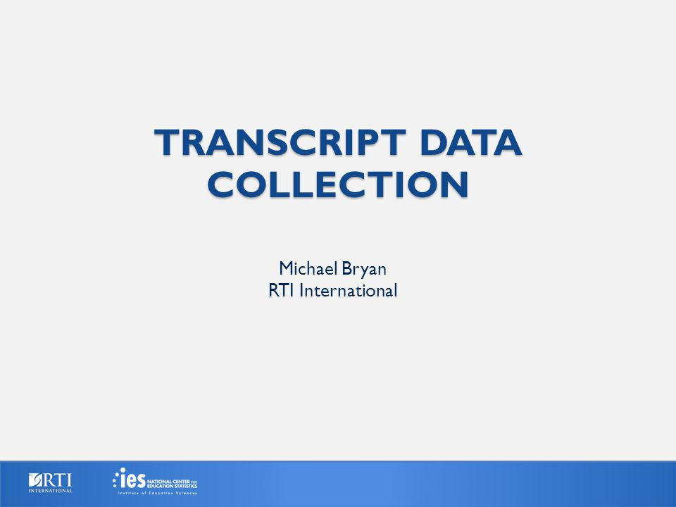 TRANSCRIPT DATA COLLECTION Michael Bryan RTI International