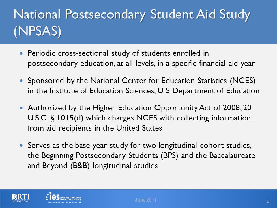 National Postsecondary Student Aid Study (NPSAS) June 2011 4 Periodic cross-sectional study of students enrolled in postsecondary education, at all levels, in a specific financial aid year Sponsored by the National Center for Education Statistics (NCES) in the Institute of Education Sciences, U S Department of Education Authorized by the Higher Education Opportunity Act of 2008, 20 U.S.C.