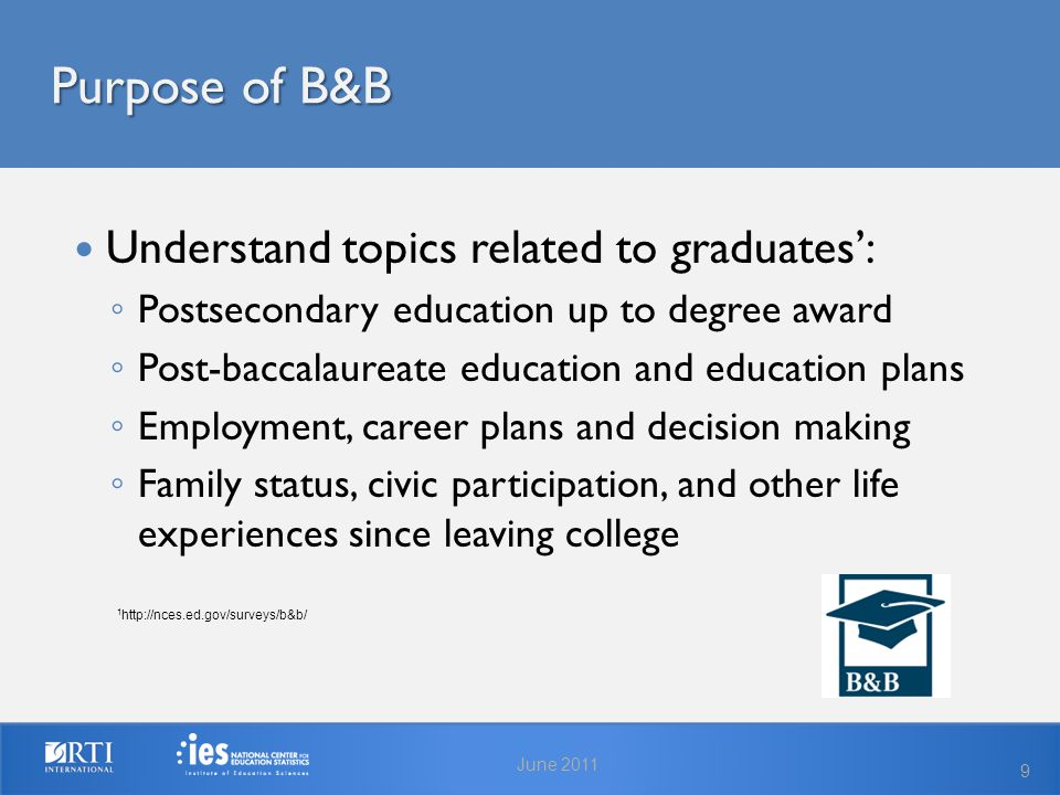 Purpose of B&B June 2011 9 1 http://nces.ed.gov/surveys/b&b/ Understand topics related to graduates': ◦ Postsecondary education up to degree award ◦ Post-baccalaureate education and education plans ◦ Employment, career plans and decision making ◦ Family status, civic participation, and other life experiences since leaving college