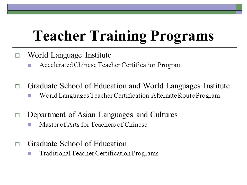 Teacher Training Programs  World Language Institute Accelerated Chinese Teacher Certification Program  Graduate School of Education and World Languages Institute World Languages Teacher Certification-Alternate Route Program  Department of Asian Languages and Cultures Master of Arts for Teachers of Chinese  Graduate School of Education Traditional Teacher Certification Programs
