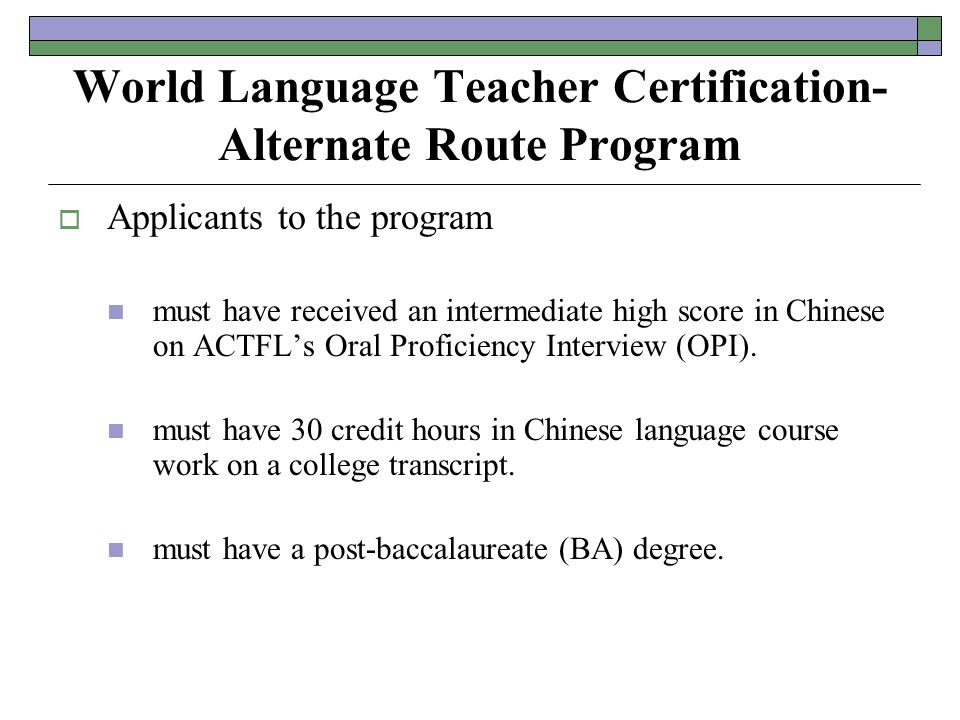 World Language Teacher Certification- Alternate Route Program  Applicants to the program must have received an intermediate high score in Chinese on ACTFL's Oral Proficiency Interview (OPI).