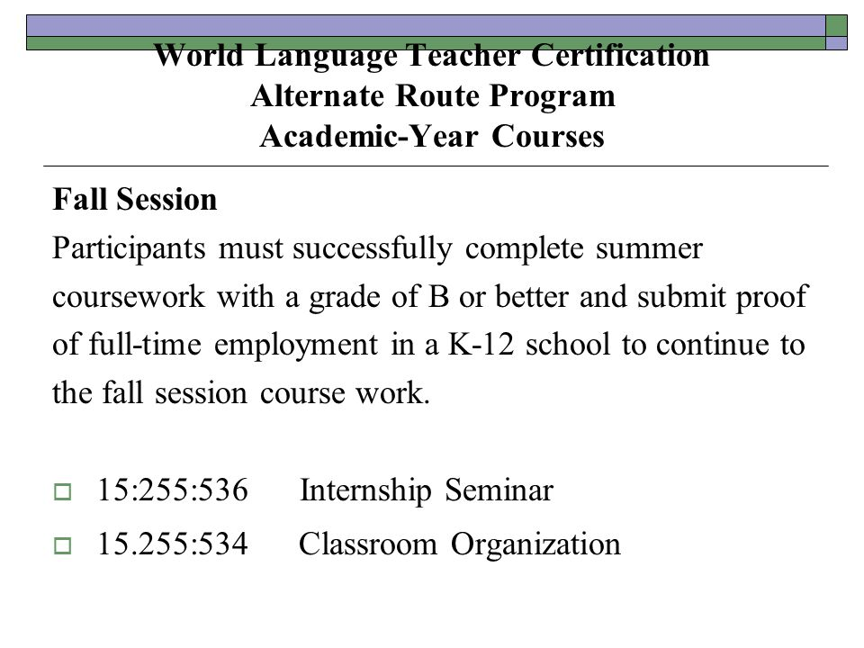 World Language Teacher Certification Alternate Route Program Academic-Year Courses Fall Session Participants must successfully complete summer coursework with a grade of B or better and submit proof of full-time employment in a K-12 school to continue to the fall session course work.