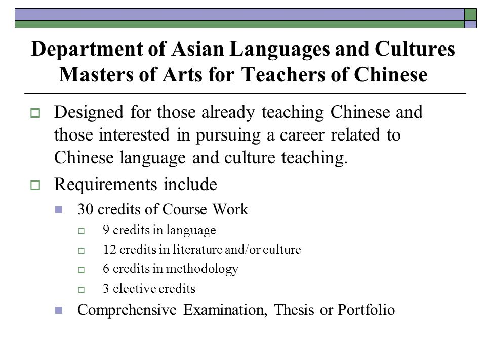 Department of Asian Languages and Cultures Masters of Arts for Teachers of Chinese  Designed for those already teaching Chinese and those interested in pursuing a career related to Chinese language and culture teaching.