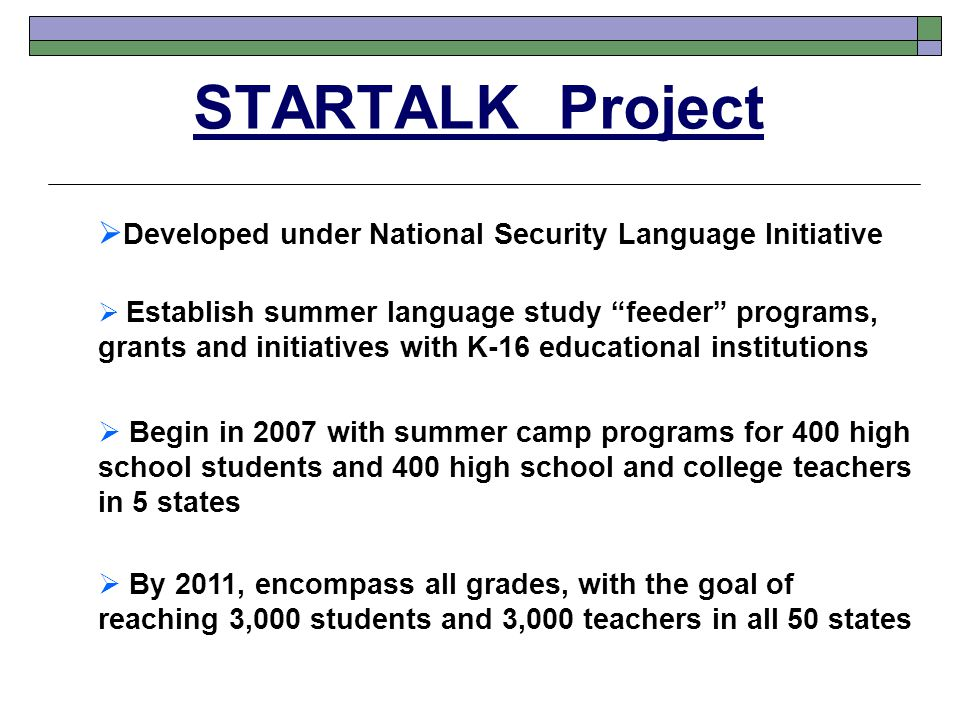 STARTALK Project  Developed under National Security Language Initiative  Begin in 2007 with summer camp programs for 400 high school students and 400 high school and college teachers in 5 states  Establish summer language study feeder programs, grants and initiatives with K-16 educational institutions  By 2011, encompass all grades, with the goal of reaching 3,000 students and 3,000 teachers in all 50 states