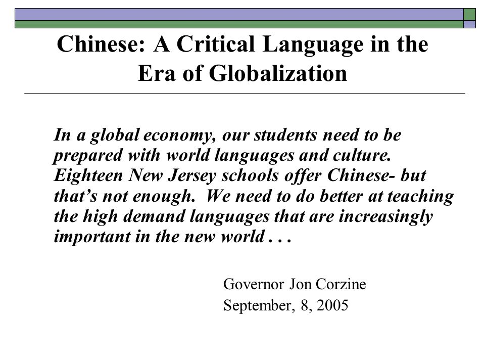 Chinese: A Critical Language in the Era of Globalization In a global economy, our students need to be prepared with world languages and culture.